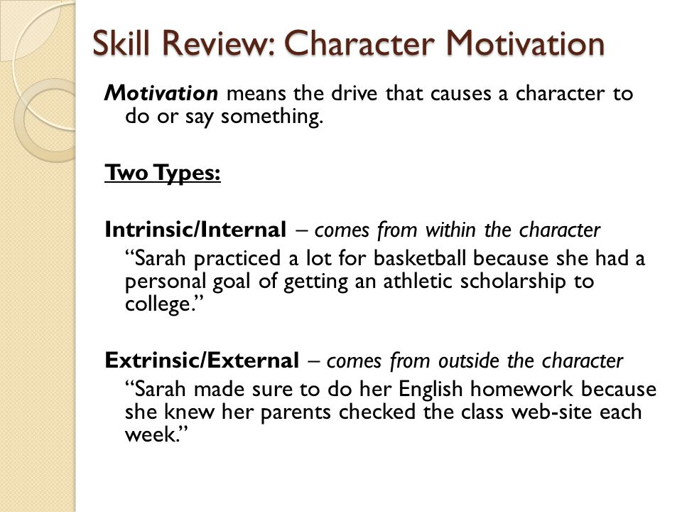 Skill Review: Character Motivation Motivation means the drive that causes a character to do or say something. Two Types: Intrinsic/Internal – comes fr