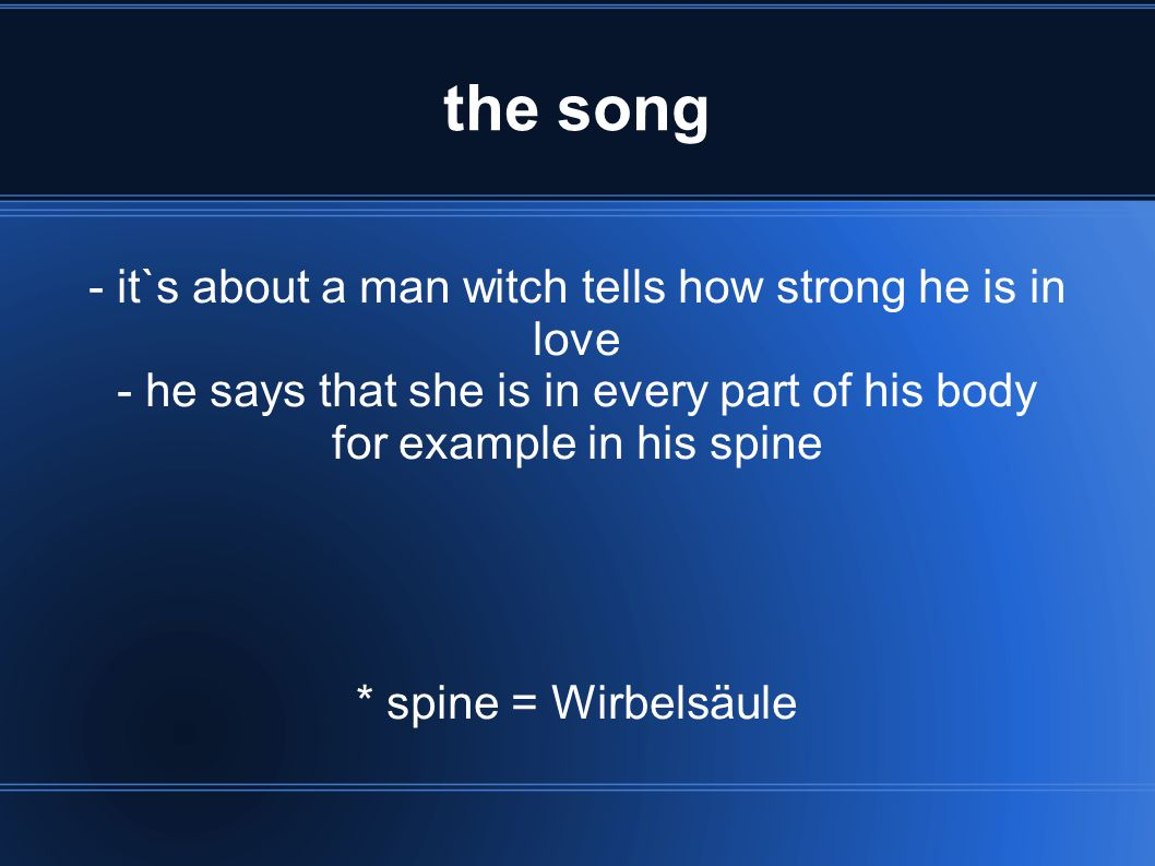 the song - it`s about a man witch tells how strong he is in love - he says that she is in every part of his body for example in his spine * spine = Wi