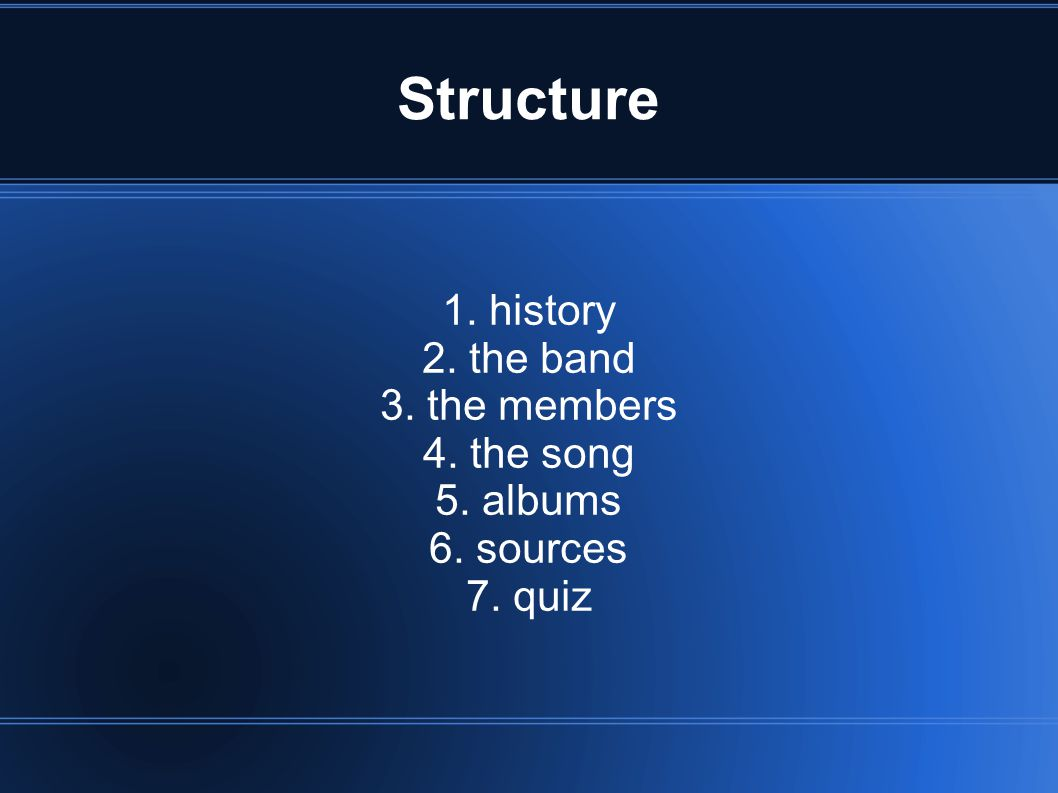Structure 1. history 2. the band 3. the members 4. the song 5. albums 6. sources 7. quiz