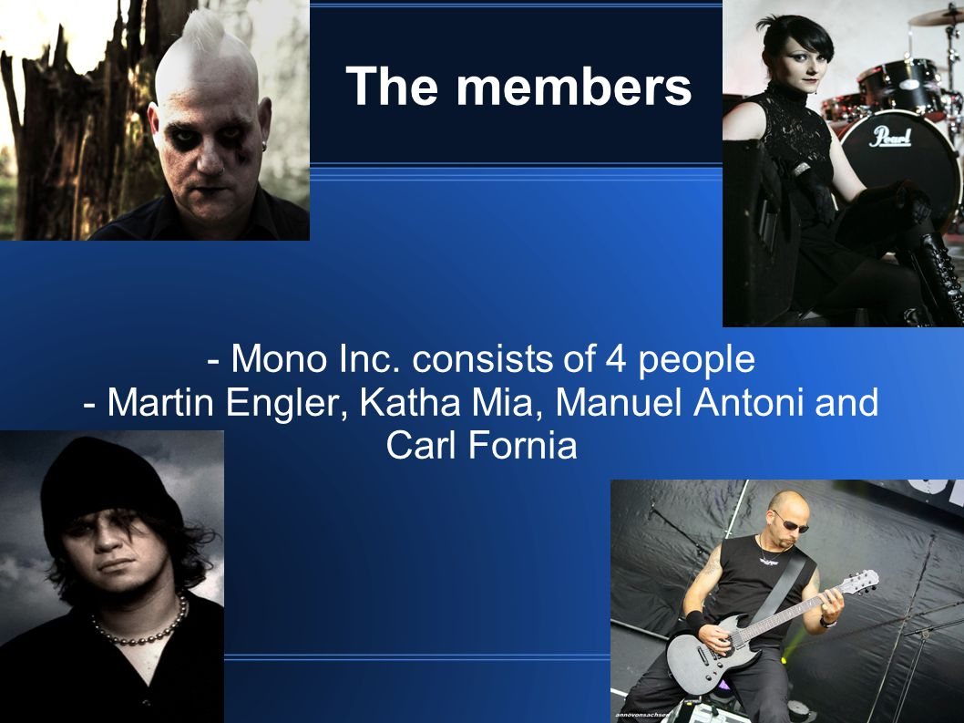 The members - Mono Inc. consists of 4 people - Martin Engler, Katha Mia, Manuel Antoni and Carl Fornia