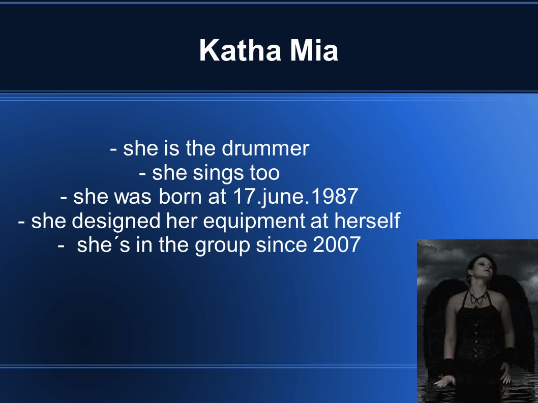 Katha Mia - she is the drummer - she sings too - she was born at 17.june.1987 - she designed her equipment at herself - she´s in the group since 2007