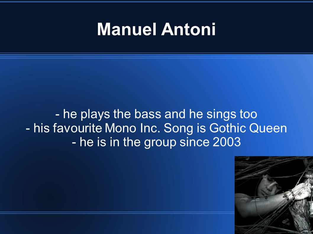 Manuel Antoni - he plays the bass and he sings too - his favourite Mono Inc. Song is Gothic Queen - he is in the group since 2003