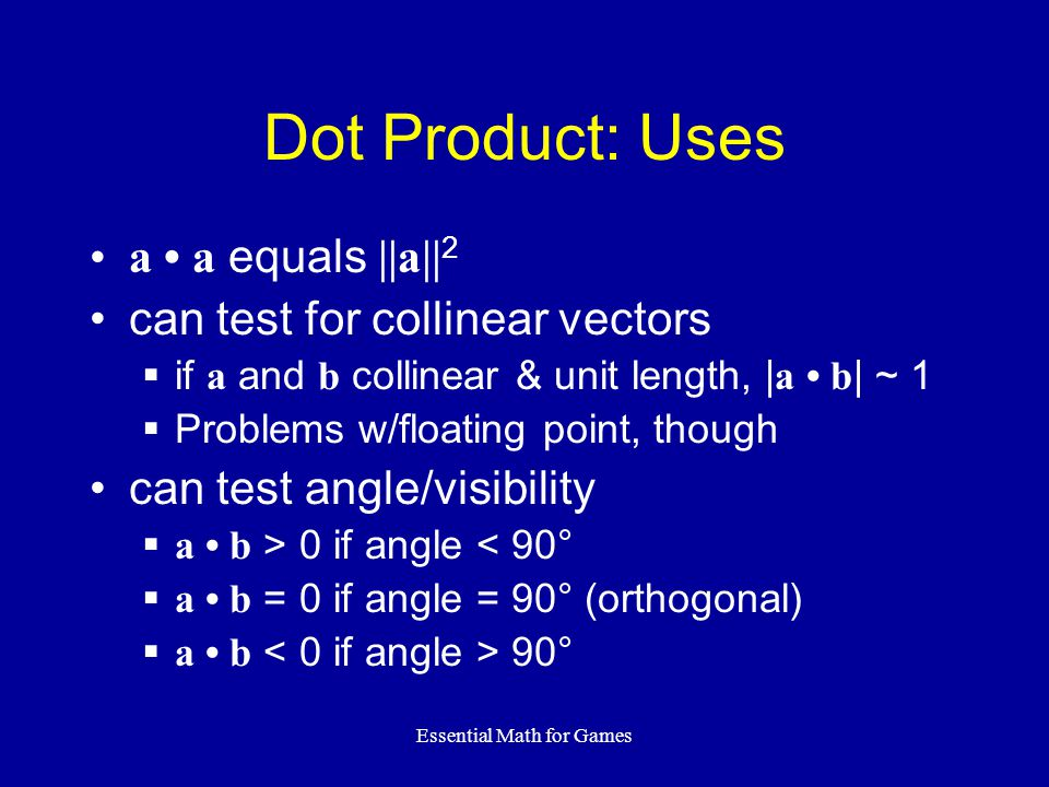 Essential Math for Games Dot Product: Uses a a equals ||a|| 2 can test for collinear vectors if a and b collinear & unit length, | a b | ~ 1 Problems w/floating point, though can test angle/visibility a b > 0 if angle < 90° a b = 0 if angle = 90° (orthogonal) a b 90°