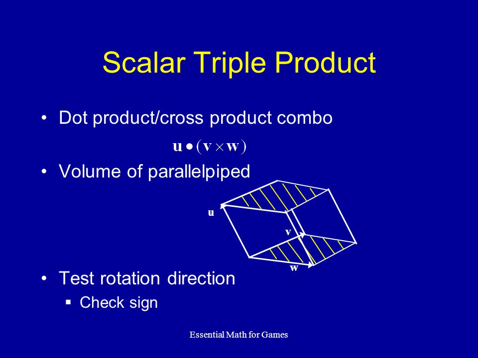 Essential Math for Games Scalar Triple Product Dot product/cross product combo Volume of parallelpiped Test rotation direction Check sign w v u