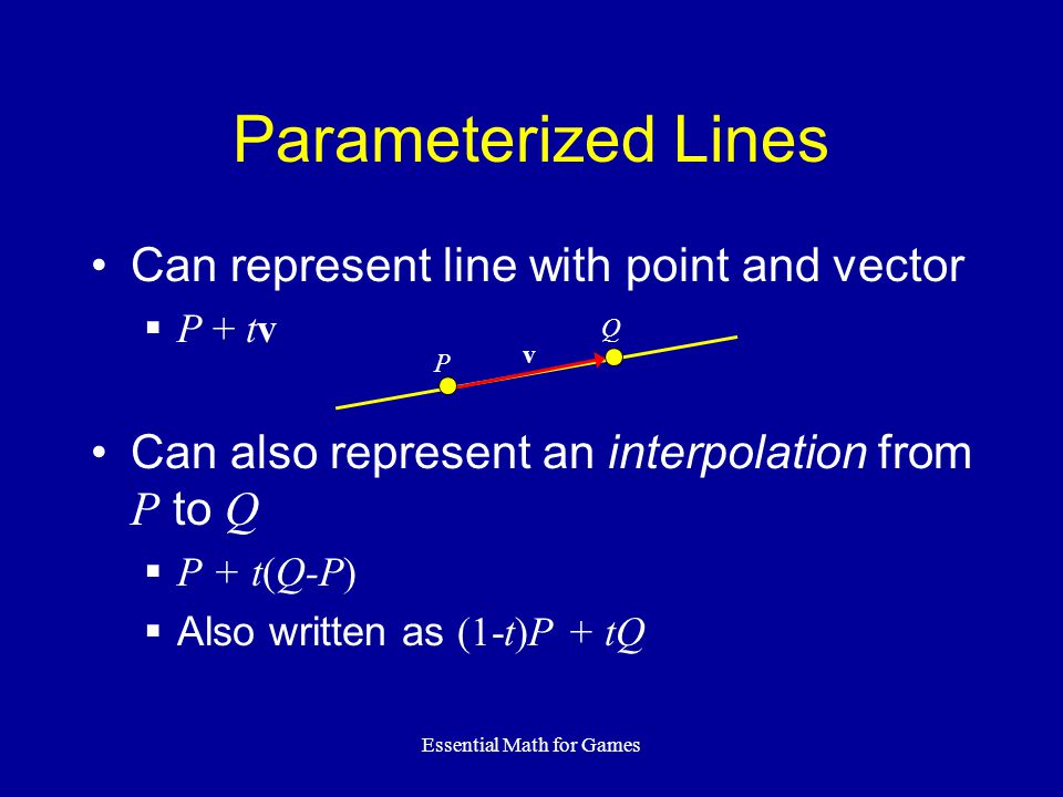 Essential Math for Games Parameterized Lines Can represent line with point and vector P + tv Can also represent an interpolation from P to Q P + t(Q-P) Also written as (1-t)P + tQ P v Q