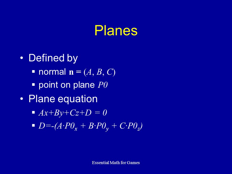 Essential Math for Games Planes Defined by normal n = (A, B, C) point on plane P0 Plane equation Ax+By+Cz+D = 0 D=-(A·P0 x + B·P0 y + C·P0 z )