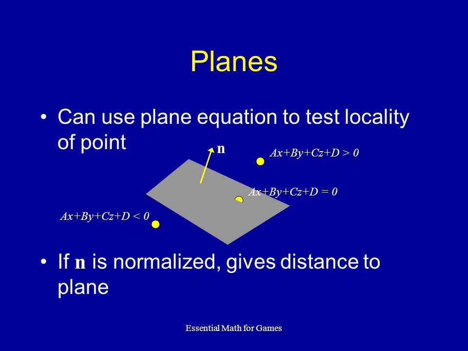 Essential Math for Games Planes Can use plane equation to test locality of point If n is normalized, gives distance to plane n Ax+By+Cz+D > 0 Ax+By+Cz+D = 0 Ax+By+Cz+D < 0