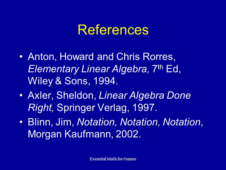 Essential Math for Games References Anton, Howard and Chris Rorres, Elementary Linear Algebra, 7 th Ed, Wiley & Sons, 1994.