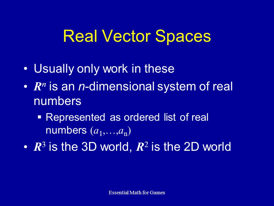 Essential Math for Games Real Vector Spaces Usually only work in these R n is an n-dimensional system of real numbers Represented as ordered list of real numbers (a 1,…,a n ) R 3 is the 3D world, R 2 is the 2D world
