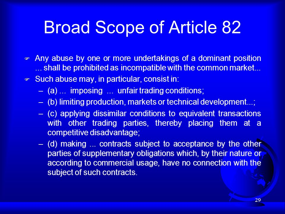 29 Broad Scope of Article 82 F Any abuse by one or more undertakings of a dominant position...