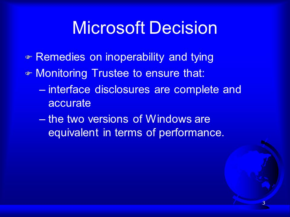 3 Microsoft Decision F Remedies on inoperability and tying F Monitoring Trustee to ensure that: –interface disclosures are complete and accurate –the two versions of Windows are equivalent in terms of performance.