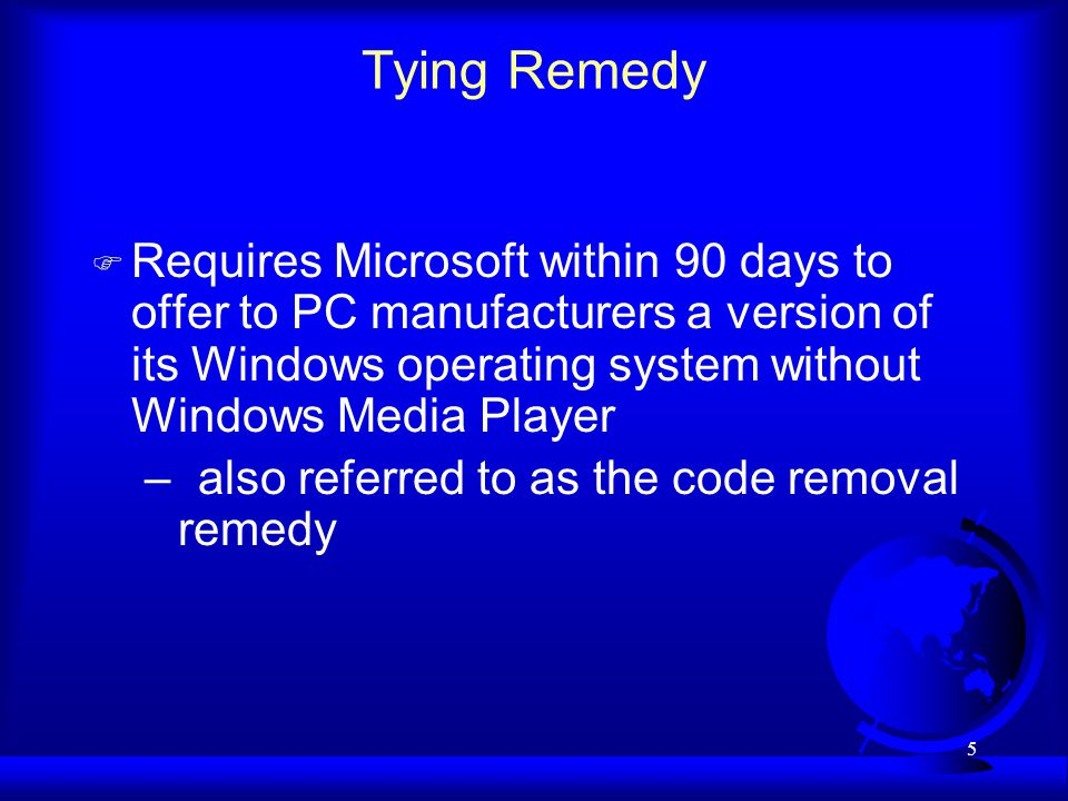 5 Tying Remedy F Requires Microsoft within 90 days to offer to PC manufacturers a version of its Windows operating system without Windows Media Player –also referred to as the code removal remedy