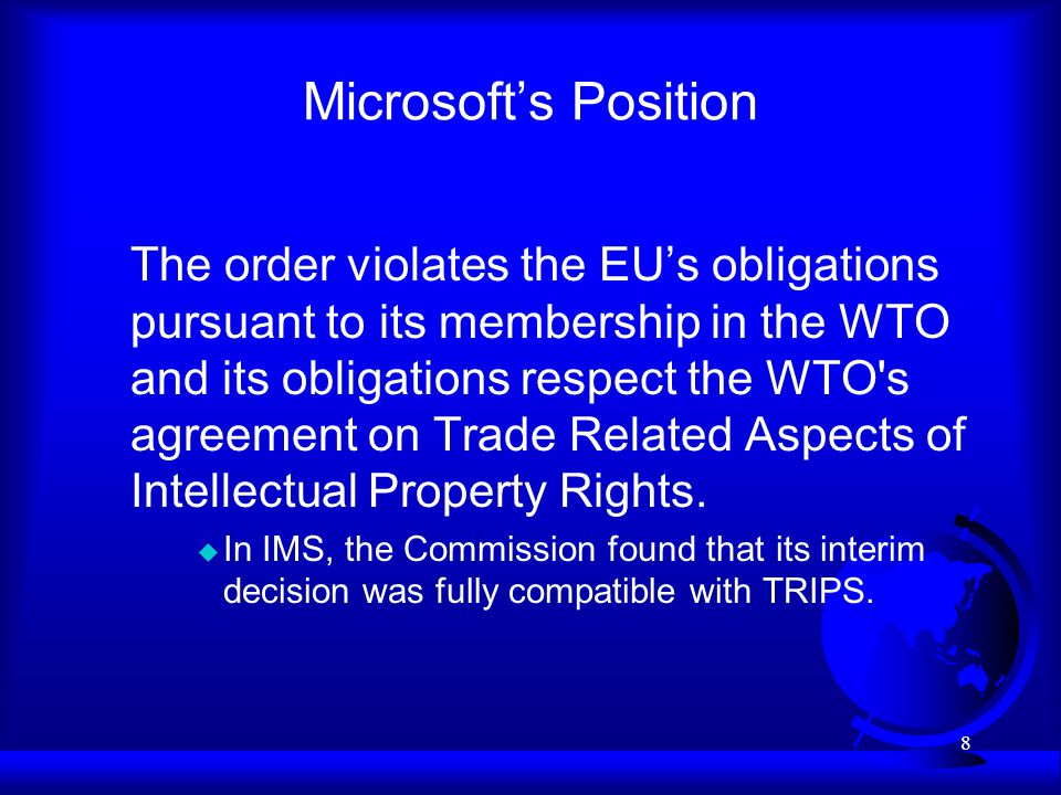 8 Microsofts Position The order violates the EUs obligations pursuant to its membership in the WTO and its obligations respect the WTO s agreement on Trade Related Aspects of Intellectual Property Rights.