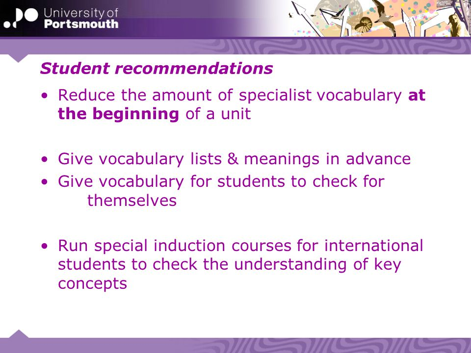 Student recommendations Reduce the amount of specialist vocabulary at the beginning of a unit Give vocabulary lists & meanings in advance Give vocabul