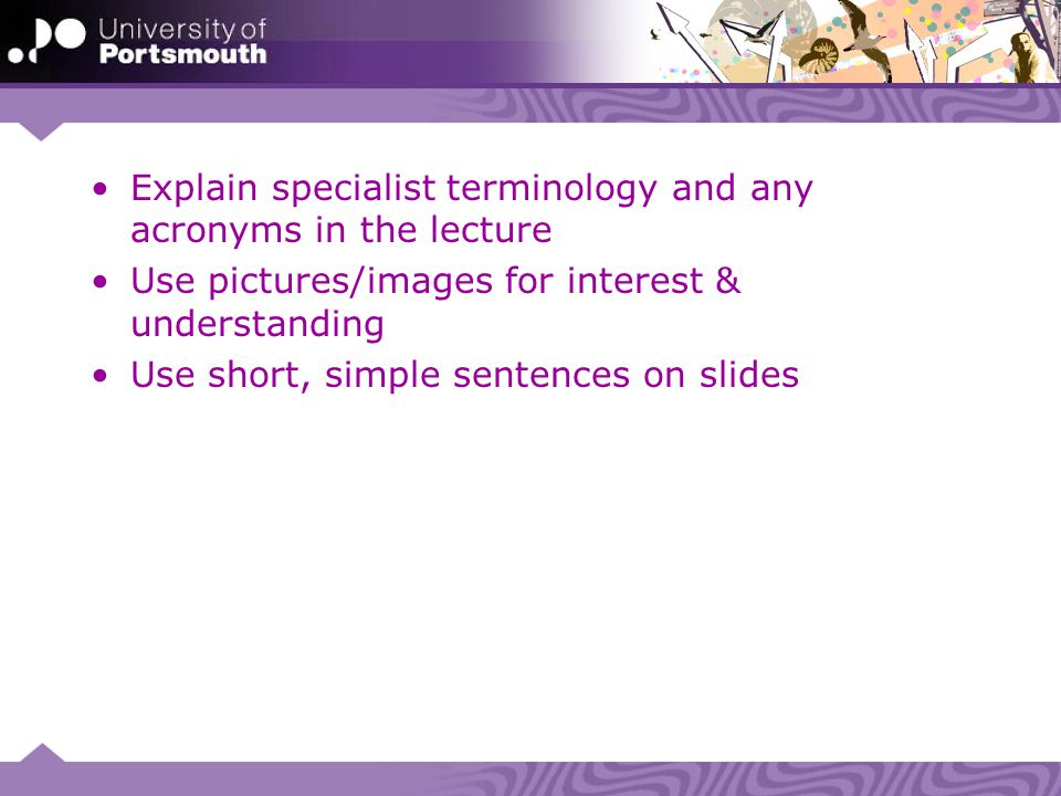 Explain specialist terminology and any acronyms in the lecture Use pictures/images for interest & understanding Use short, simple sentences on slides
