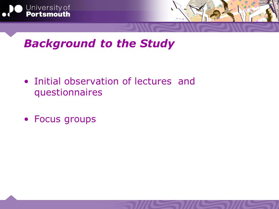 Background to the Study Initial observation of lectures and questionnaires Focus groups