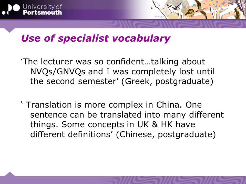 Use of specialist vocabulary The lecturer was so confident…talking about NVQs/GNVQs and I was completely lost until the second semester (Greek, postgr