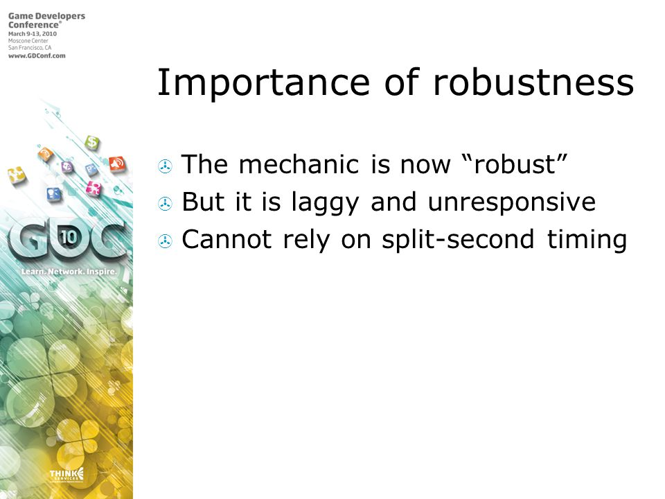 Importance of robustness The mechanic is now robust But it is laggy and unresponsive Cannot rely on split-second timing