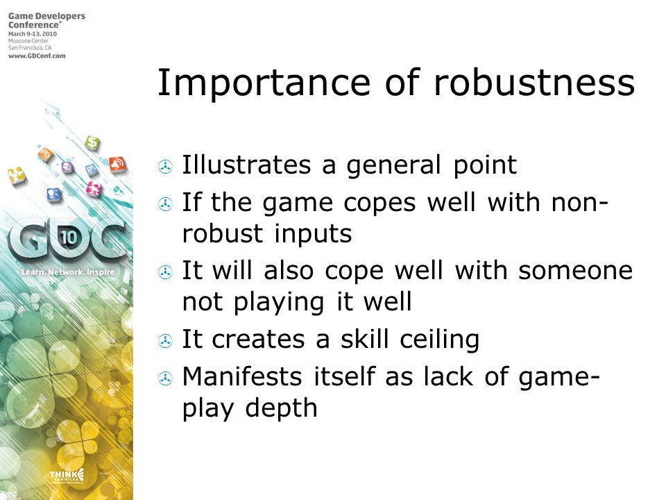 Importance of robustness Illustrates a general point If the game copes well with non- robust inputs It will also cope well with someone not playing it well It creates a skill ceiling Manifests itself as lack of game- play depth