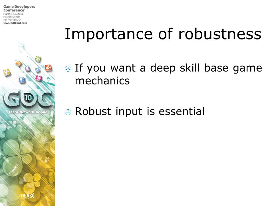 Importance of robustness If you want a deep skill base game mechanics Robust input is essential