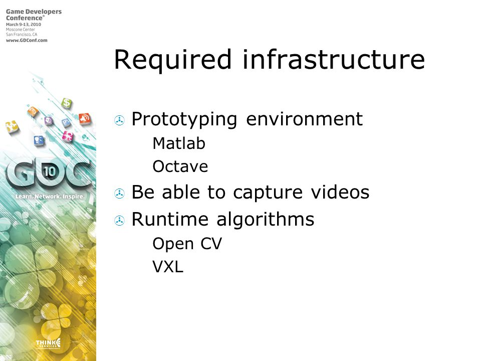 Required infrastructure Prototyping environment Matlab Octave Be able to capture videos Runtime algorithms Open CV VXL