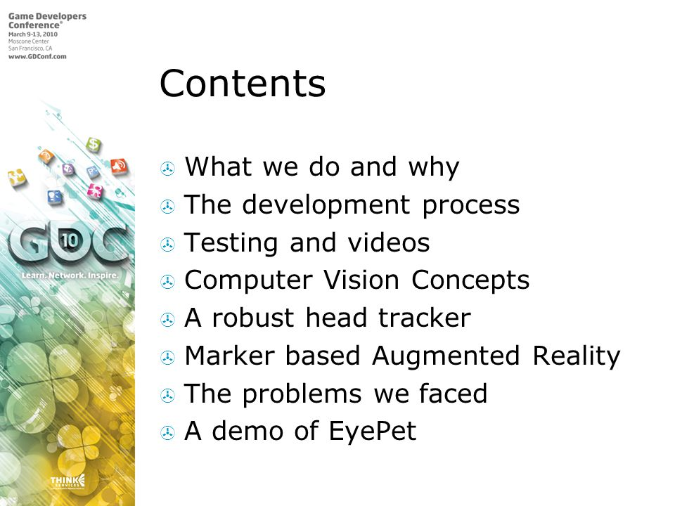 Contents What we do and why The development process Testing and videos Computer Vision Concepts A robust head tracker Marker based Augmented Reality The problems we faced A demo of EyePet