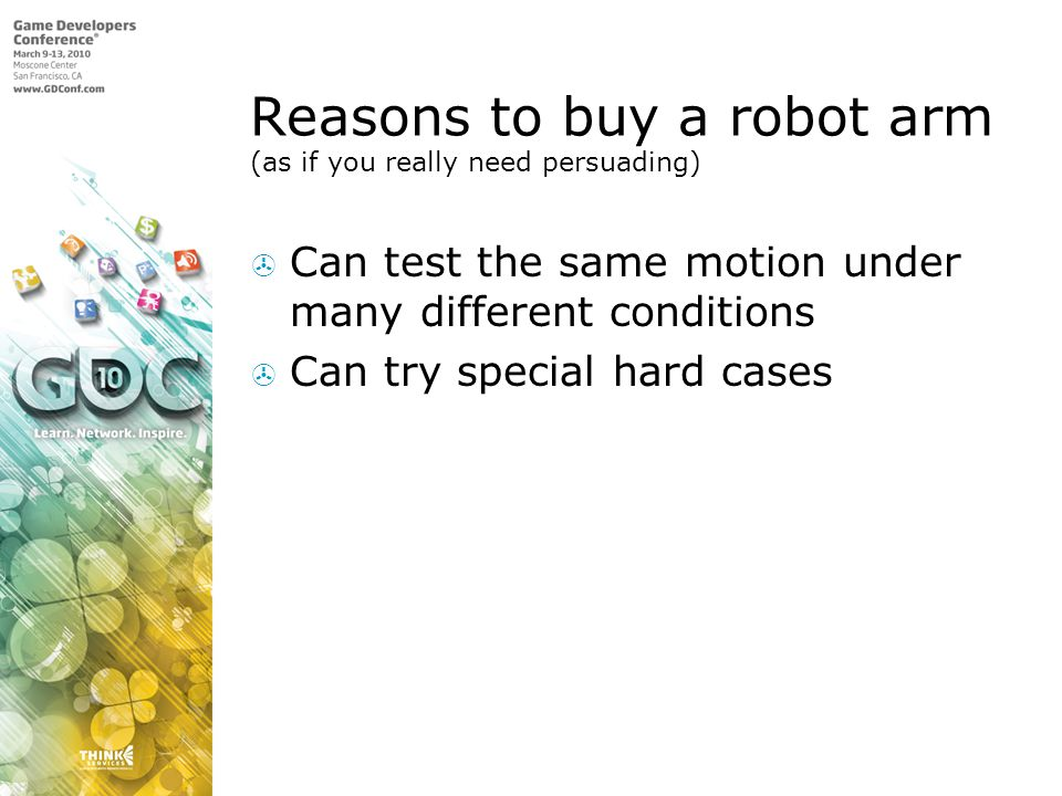 Reasons to buy a robot arm (as if you really need persuading) Can test the same motion under many different conditions Can try special hard cases