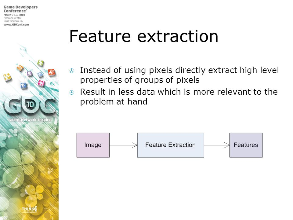 Feature extraction Instead of using pixels directly extract high level properties of groups of pixels Result in less data which is more relevant to the problem at hand
