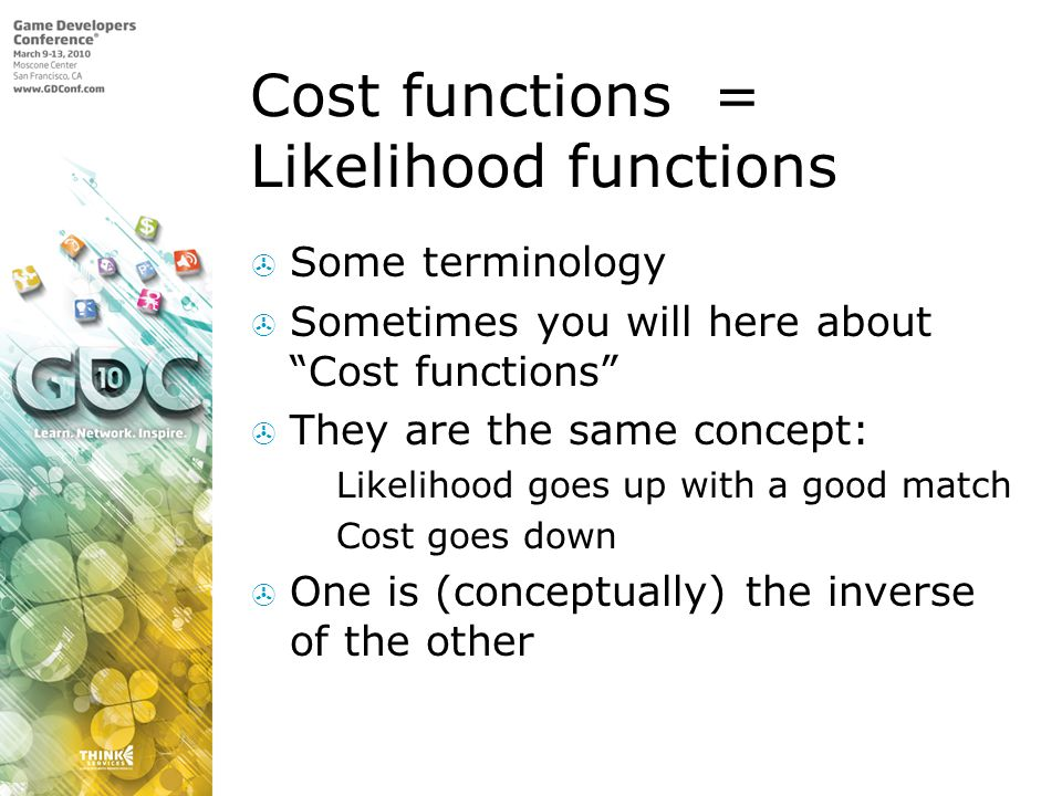 Cost functions = Likelihood functions Some terminology Sometimes you will here about Cost functions They are the same concept: Likelihood goes up with a good match Cost goes down One is (conceptually) the inverse of the other
