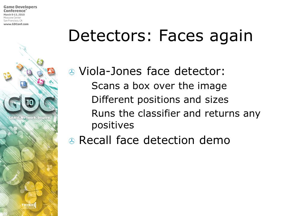 Detectors: Faces again Viola-Jones face detector: Scans a box over the image Different positions and sizes Runs the classifier and returns any positives Recall face detection demo