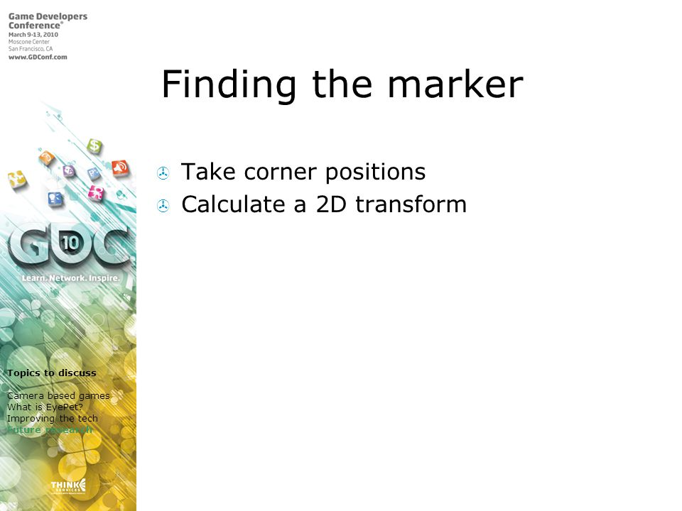 Finding the marker Take corner positions Calculate a 2D transform Topics to discuss Camera based games What is EyePet.