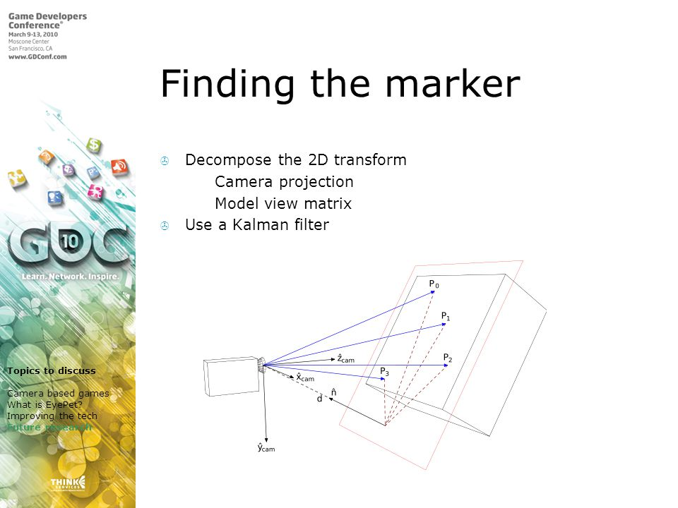 Finding the marker Decompose the 2D transform Camera projection Model view matrix Use a Kalman filter Topics to discuss Camera based games What is EyePet.