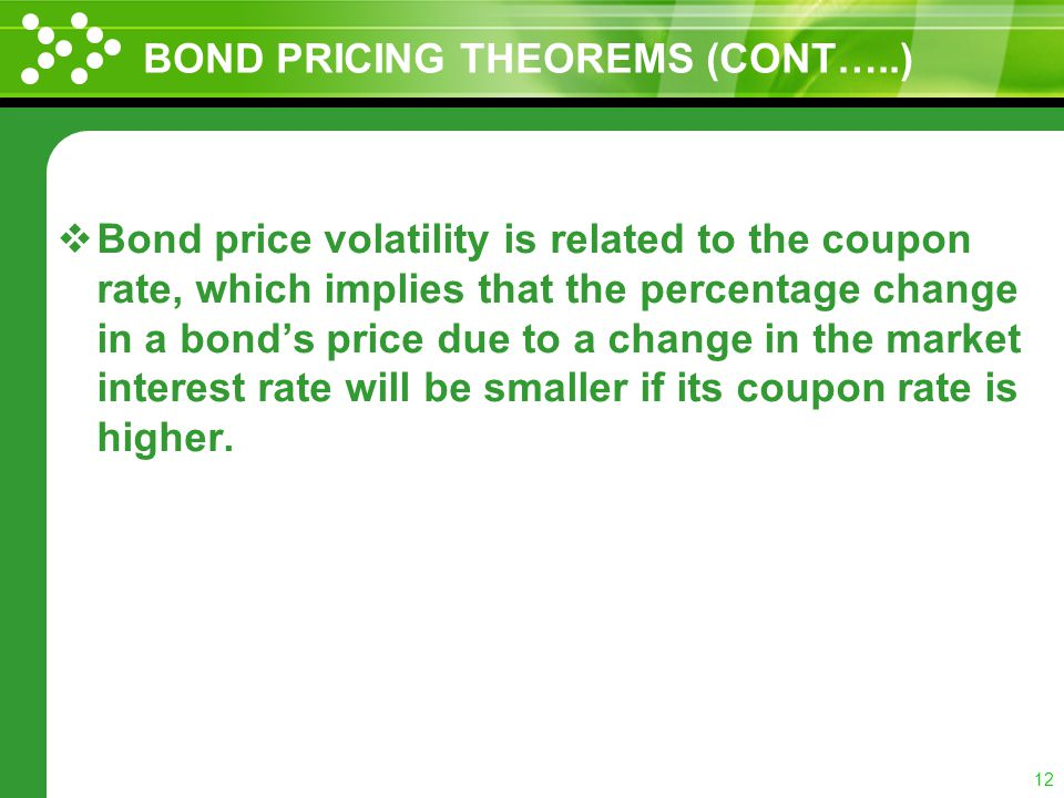 11 BOND PRICING THEOREMS(CONT…..) A bonds sensitivity to changes in market interest rate increases at a diminishing rate as the time remaining until i