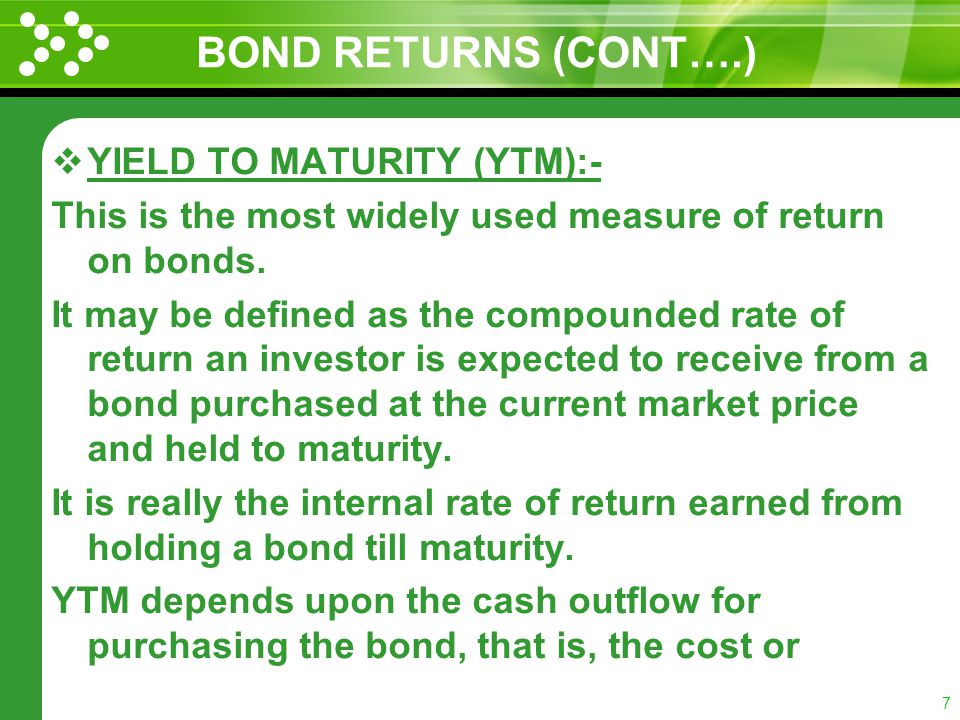 6 BOND RETURNS (CONT….) SPOT INTEREST RATE :- Zero coupon bond is a special type of bond which does not pay annual interests. The return on this bond