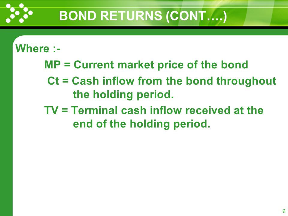 8 BOND RETURNS (CONT….) Current market price of the bond as well as the cash inflows from the bond, namely the future interest payments and the terminal principal repayment.