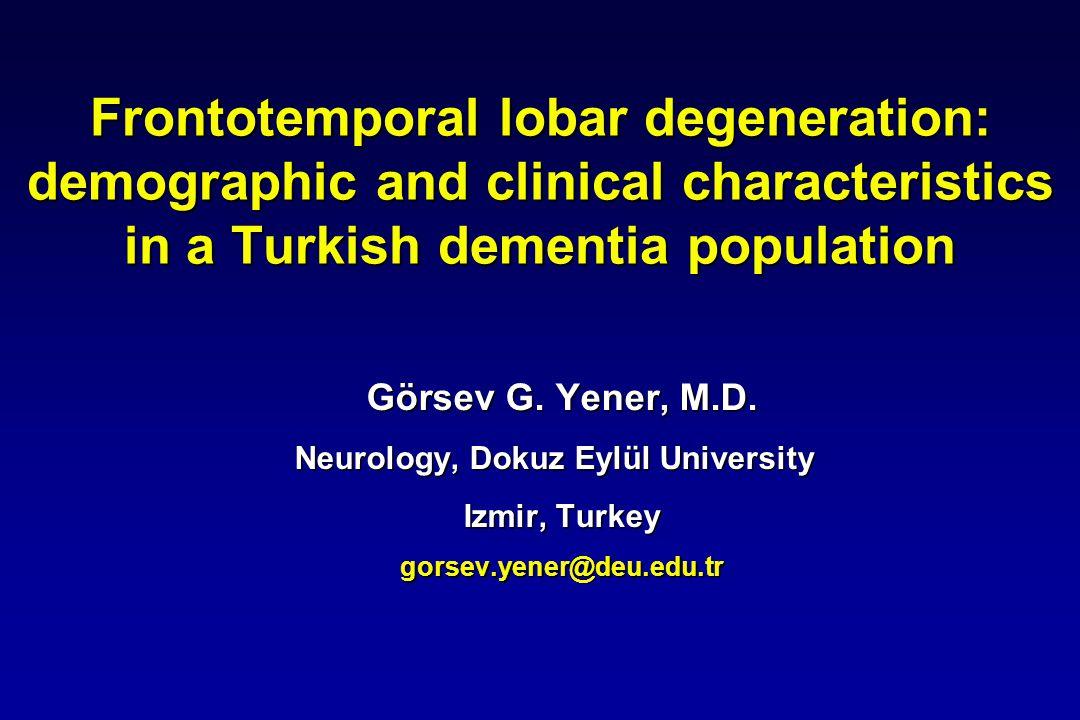 Frontotemporal lobar degeneration: demographic and clinical characteristics in a Turkish dementia population Görsev G. Yener, M.D. Neurology, Dokuz Ey