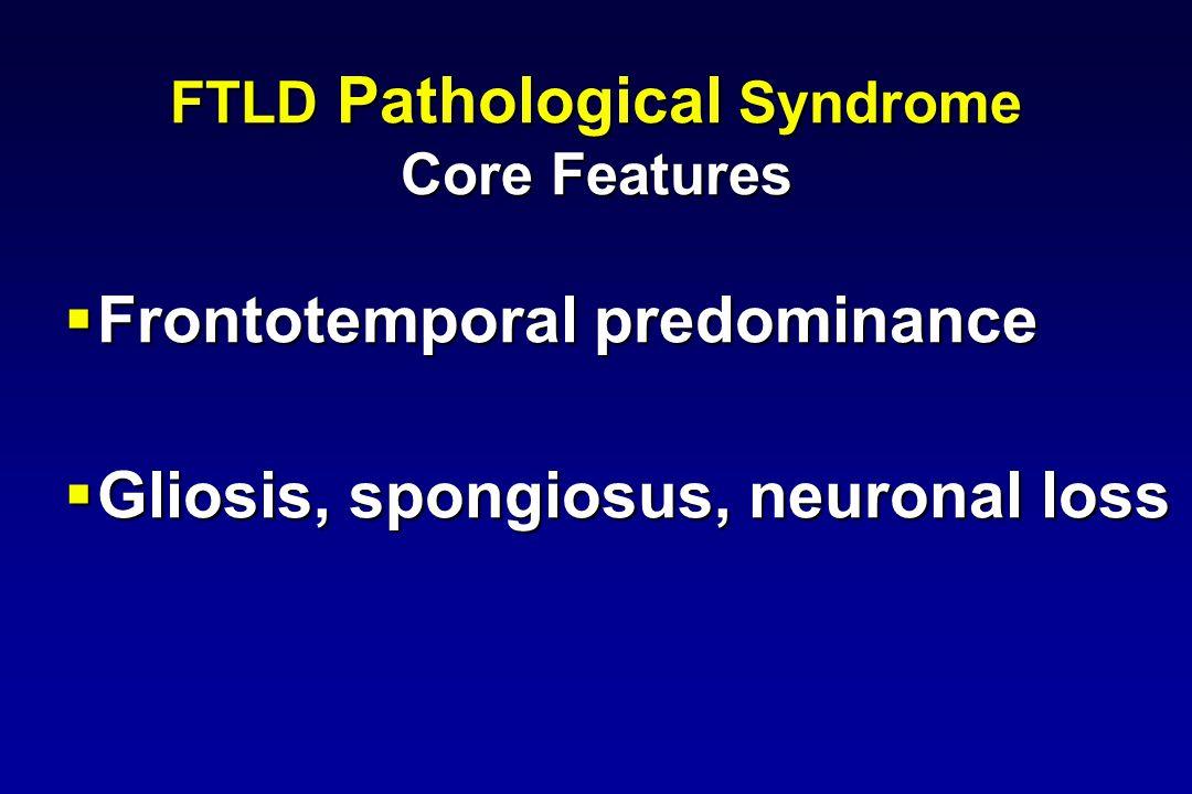 FTLD Pathological Syndrome Core Features Frontotemporal predominance Frontotemporal predominance Gliosis, spongiosus, neuronal loss Gliosis, spongiosu
