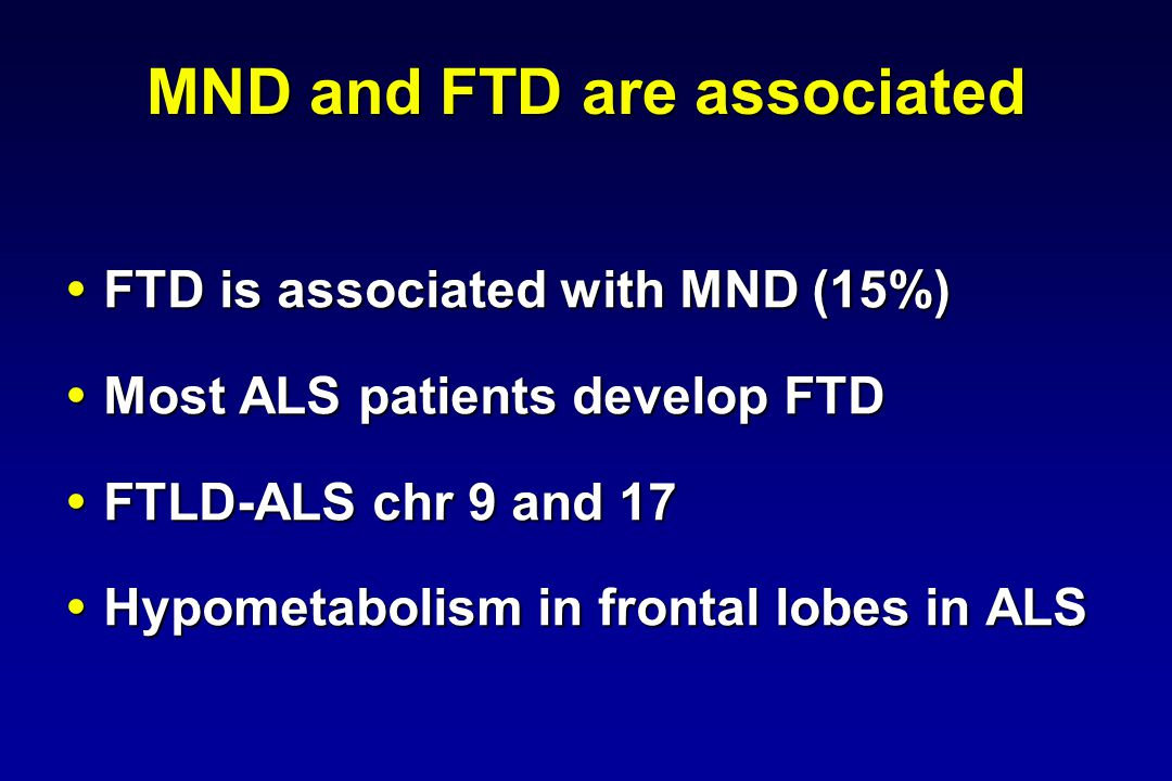 MND and FTD are associated FTD is associated with MND (15%) FTD is associated with MND (15%) Most ALS patients develop FTD Most ALS patients develop F