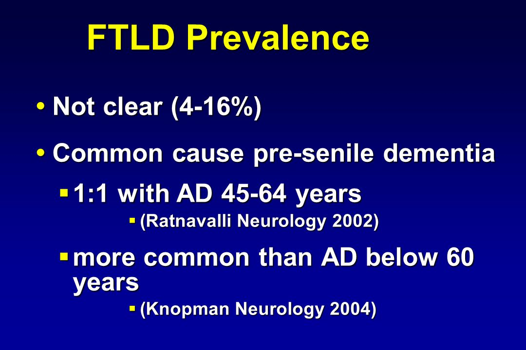 FTLD Prevalence Not clear (4-16%) Not clear (4-16%) Common cause pre-senile dementia Common cause pre-senile dementia 1:1 with AD 45-64 years 1:1 with AD 45-64 years (Ratnavalli Neurology 2002) (Ratnavalli Neurology 2002) more common than AD below 60 years more common than AD below 60 years (Knopman Neurology 2004) (Knopman Neurology 2004)
