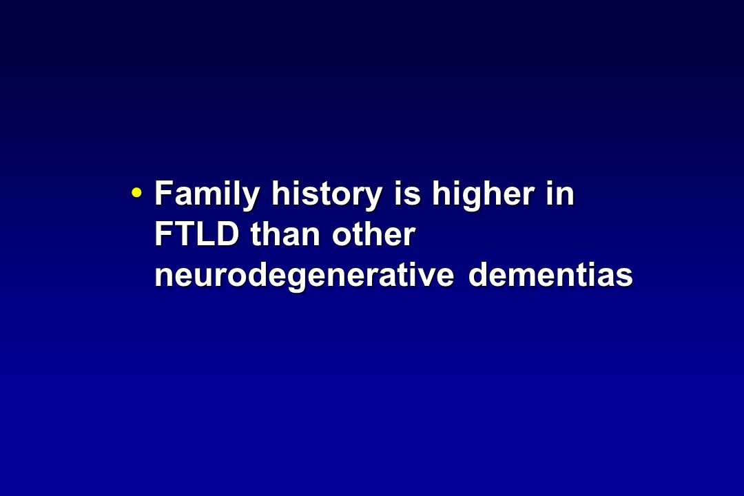 Family history is higher in FTLD than other neurodegenerative dementias Family history is higher in FTLD than other neurodegenerative dementias