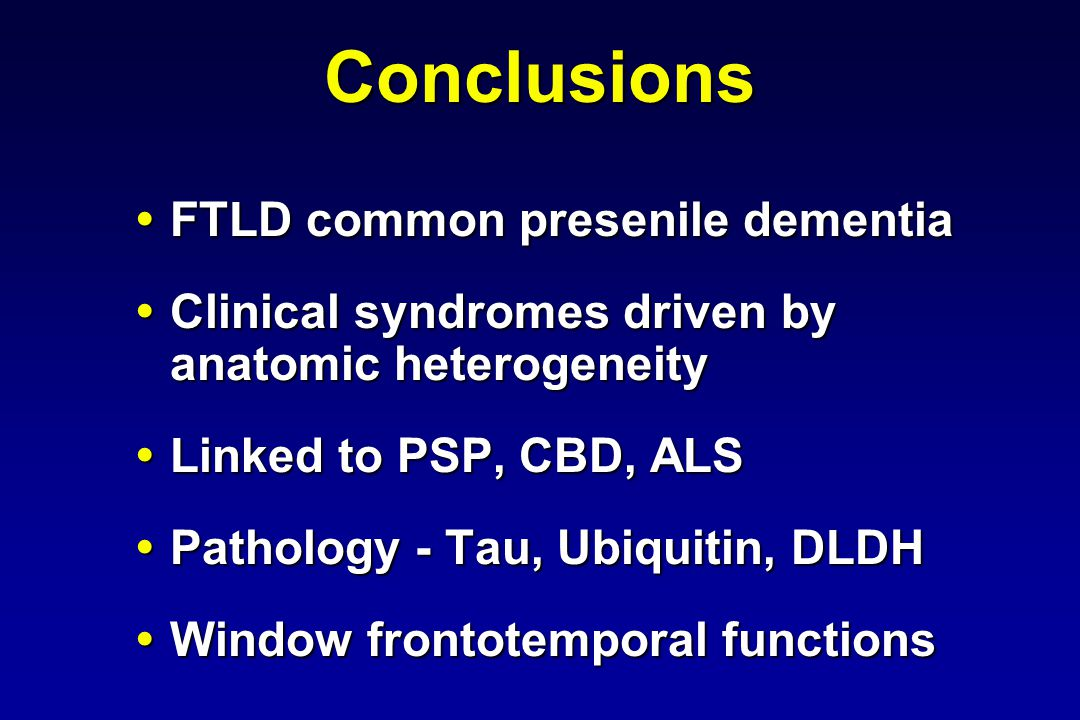 Conclusions FTLD common presenile dementia FTLD common presenile dementia Clinical syndromes driven by anatomic heterogeneity Clinical syndromes driven by anatomic heterogeneity Linked to PSP, CBD, ALS Linked to PSP, CBD, ALS Pathology - Tau, Ubiquitin, DLDH Pathology - Tau, Ubiquitin, DLDH Window frontotemporal functions Window frontotemporal functions