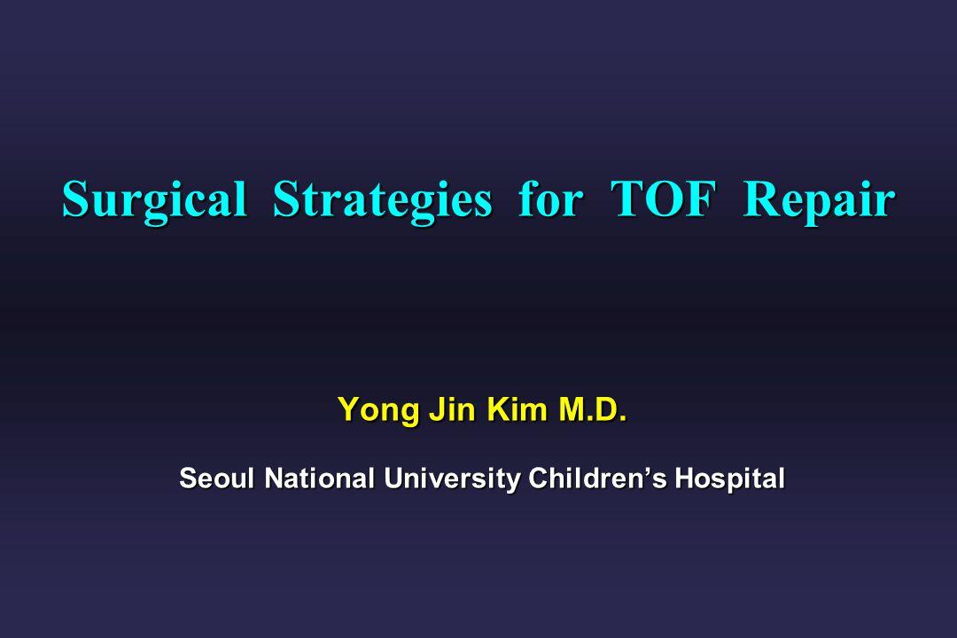 Surgical Strategies for TOF Repair Yong Jin Kim M.D. Seoul National University Childrens Hospital