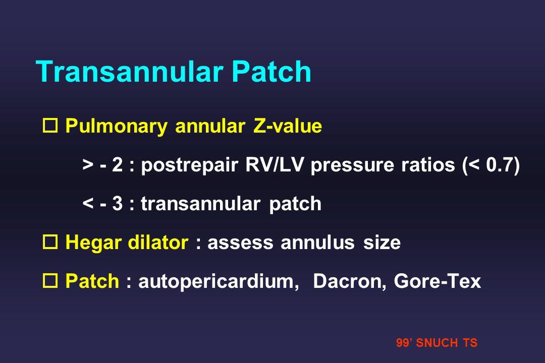 99 SNUCH TS Transannular Patch o o Pulmonary annular Z-value > - 2 : postrepair RV/LV pressure ratios (< 0.7) < - 3 : transannular patch o o Hegar dil