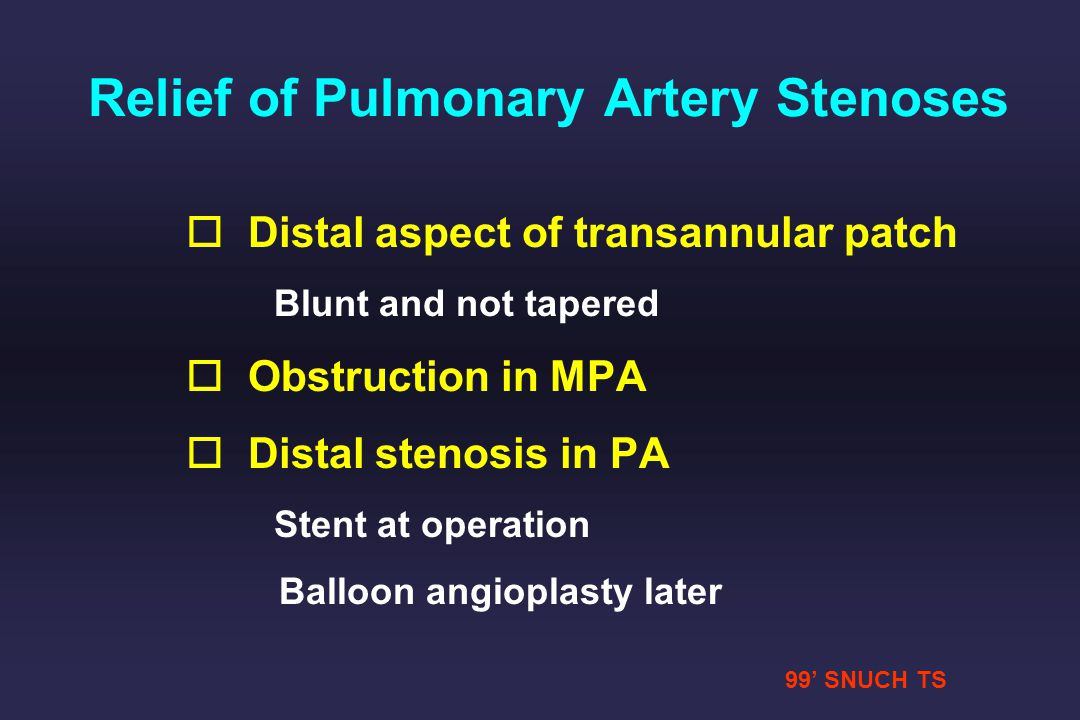 99 SNUCH TS Relief of Pulmonary Artery Stenoses o o Distal aspect of transannular patch Blunt and not tapered o o Obstruction in MPA o o Distal stenos