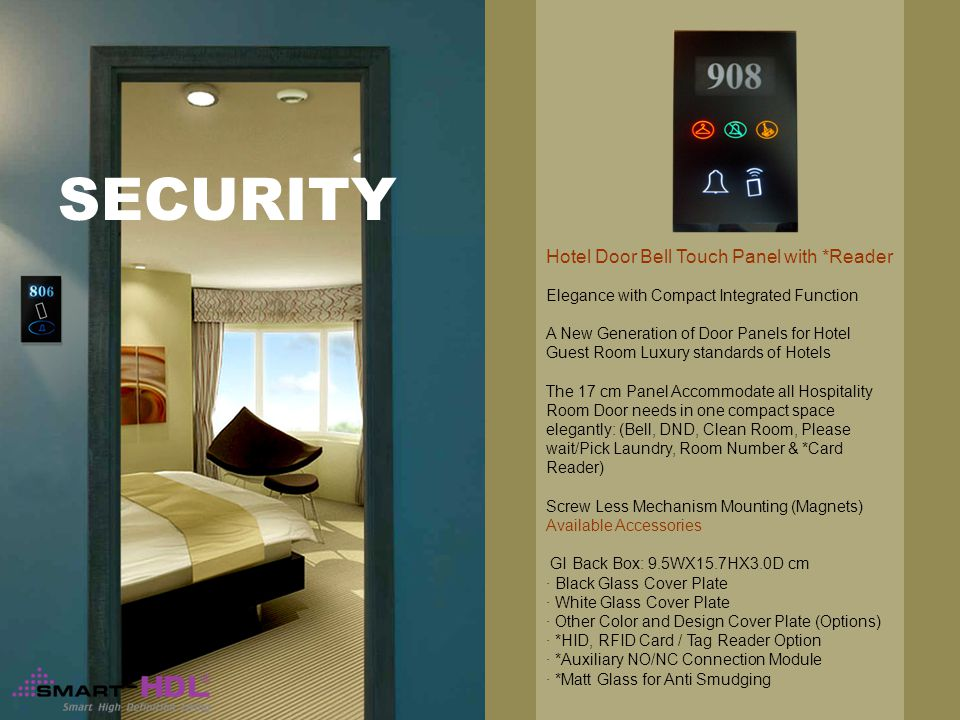 SECURITY Elegance with Compact Integrated Function A New Generation of Door Panels for Hotel Guest Room Luxury standards of Hotels The 17 cm Panel Accommodate all Hospitality Room Door needs in one compact space elegantly: (Bell, DND, Clean Room, Please wait/Pick Laundry, Room Number & *Card Reader) Screw Less Mechanism Mounting (Magnets) Available Accessories GI Back Box: 9.5WX15.7HX3.0D cm · Black Glass Cover Plate · White Glass Cover Plate · Other Color and Design Cover Plate (Options) · *HID, RFID Card / Tag Reader Option · *Auxiliary NO/NC Connection Module · *Matt Glass for Anti Smudging Hotel Door Bell Touch Panel with *Reader