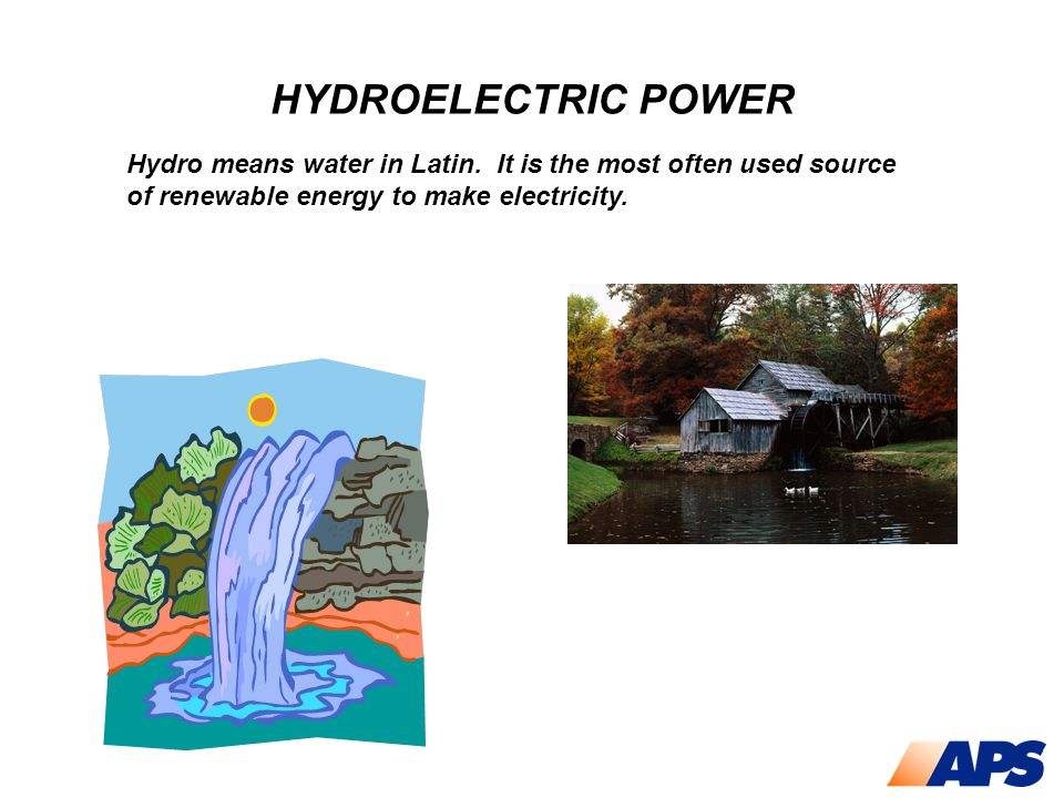 HYDROELECTRIC POWER Hydro means water in Latin. It is the most often used source of renewable energy to make electricity.
