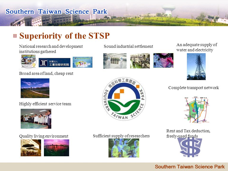 9 Superiority of the STSP Sound industrial settlement Broad area of land, cheap rent National research and development institutions gathered An adequate supply of water and electricity Highly efficient service team Quality living environment Sufficient supply of researchers Complete transport network Rent and Tax deduction, freely-used funds Southern Taiwan Science Park