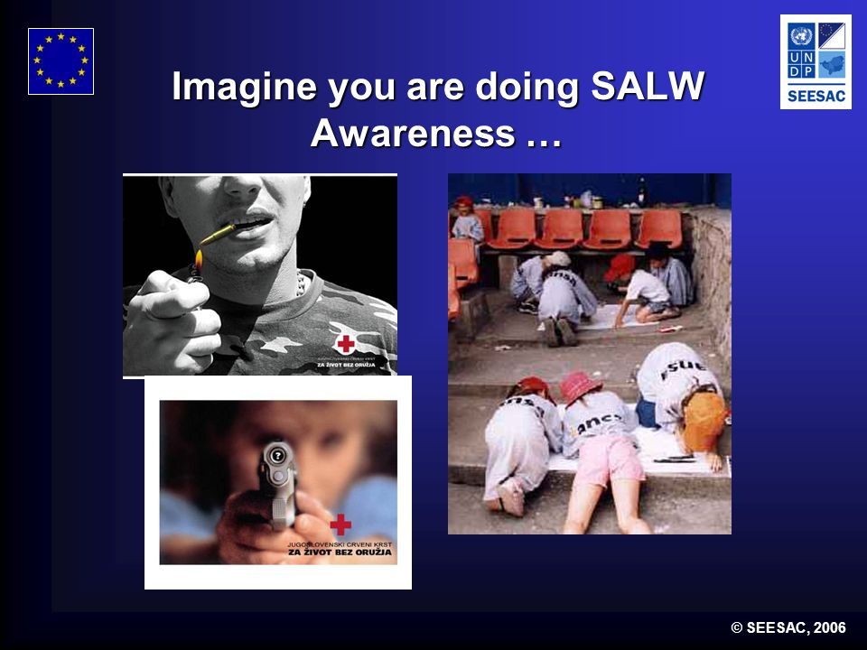© SEESAC, 2006 Imagine you are doing SALW Awareness …