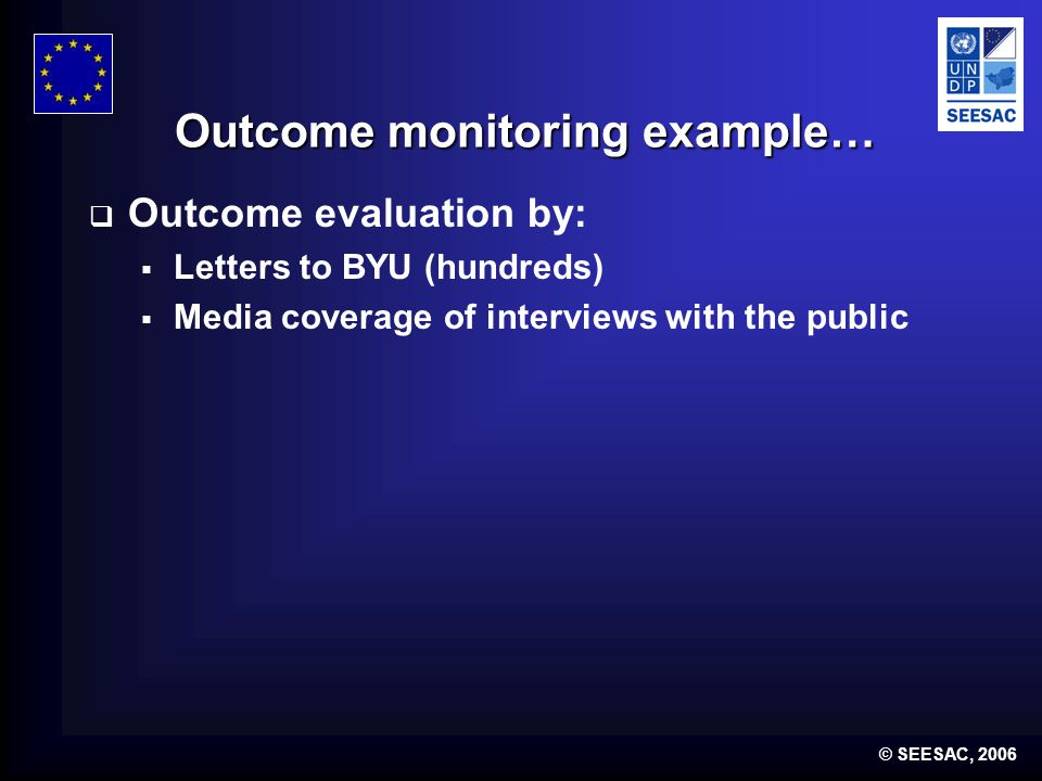 © SEESAC, 2006 Outcome monitoring example… Outcome evaluation by: Letters to BYU (hundreds) Media coverage of interviews with the public
