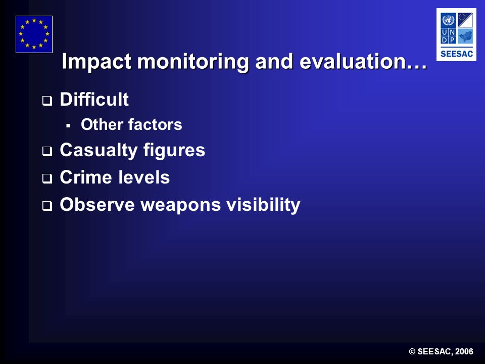© SEESAC, 2006 Impact monitoring and evaluation… Difficult Other factors Casualty figures Crime levels Observe weapons visibility